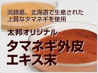 淡路島、北海道で生産された上質なタマネギを使用 太邦オリジナル タマネギ外皮エキス末